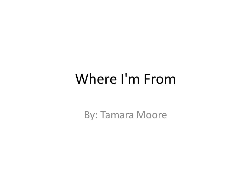 Where I m From By: Tamara Moore