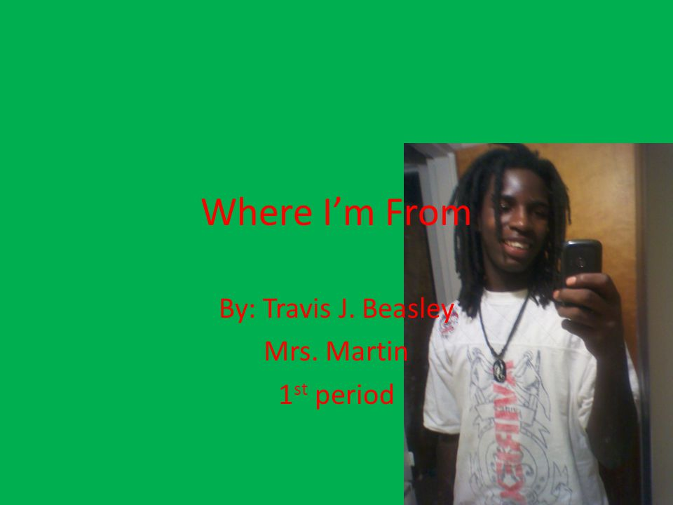 Where I'm From By: Travis J. Beasley Mrs. Martin 1 st period