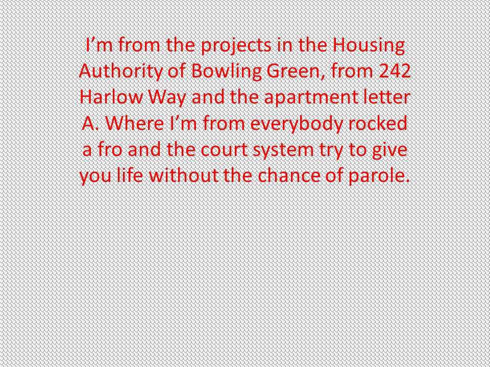 I'm from the projects in the Housing Authority of Bowling Green, from 242 Harlow Way and the apartment letter A.