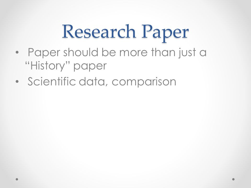 "Research Paper Paper should be more than just a ""History"" paper Scientific data, comparison"