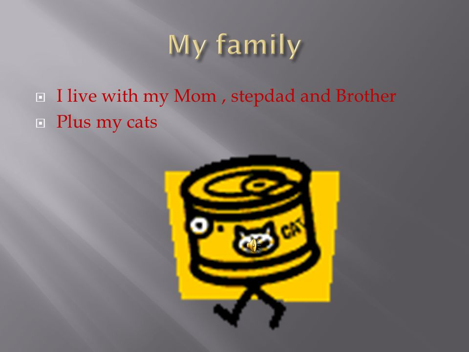  I live with my Mom, stepdad and Brother  Plus my cats