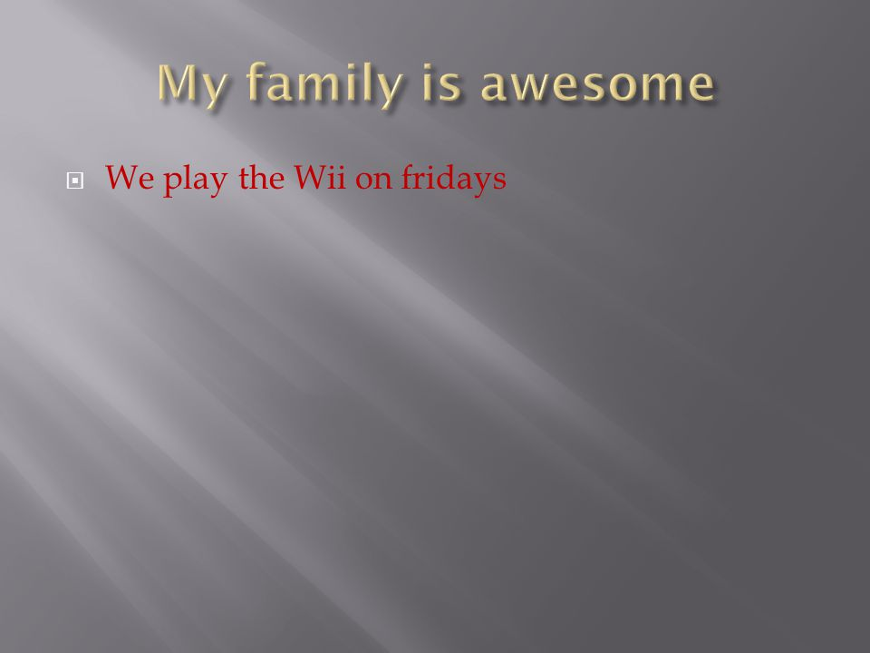  We play the Wii on fridays