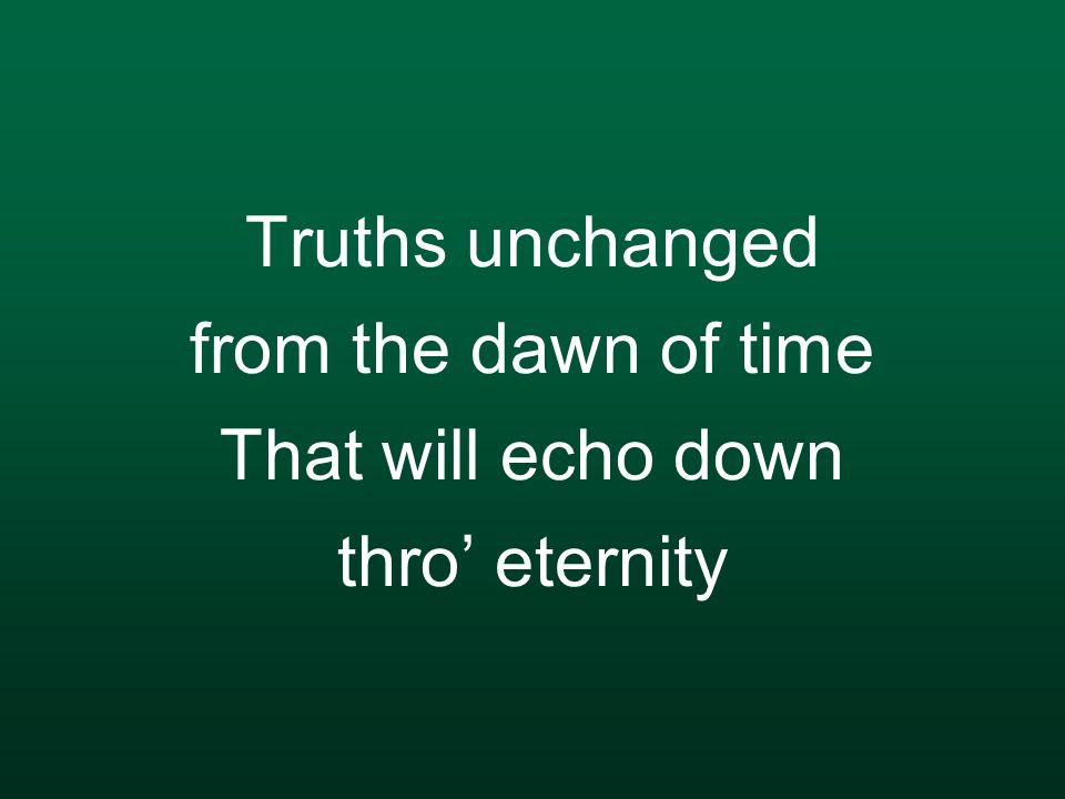 Truths unchanged from the dawn of time That will echo down thro' eternity