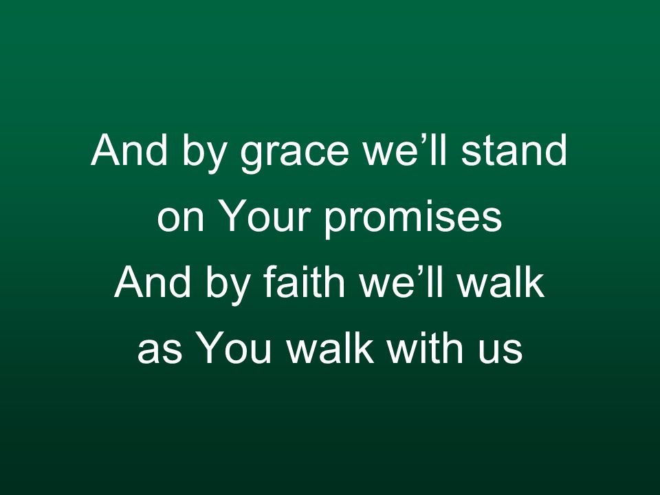 And by grace we'll stand on Your promises And by faith we'll walk as You walk with us