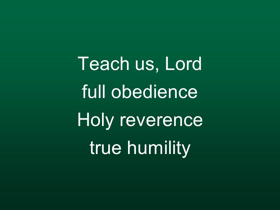 Teach us, Lord full obedience Holy reverence true humility