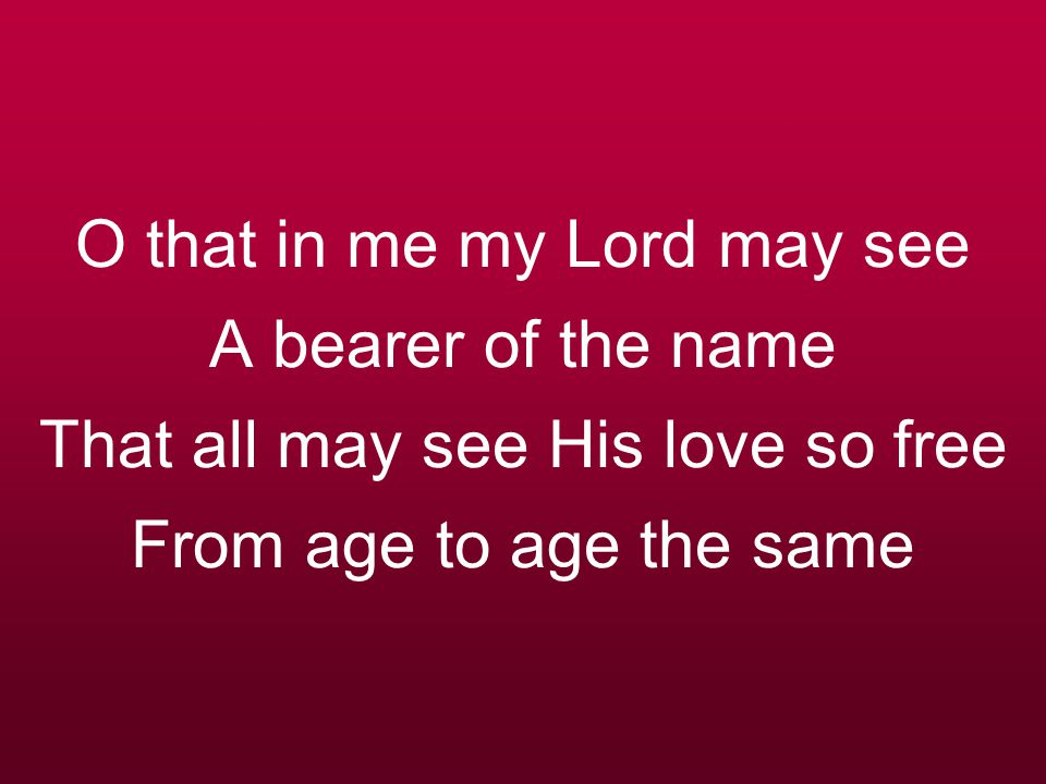O that in me my Lord may see A bearer of the name That all may see His love so free From age to age the same