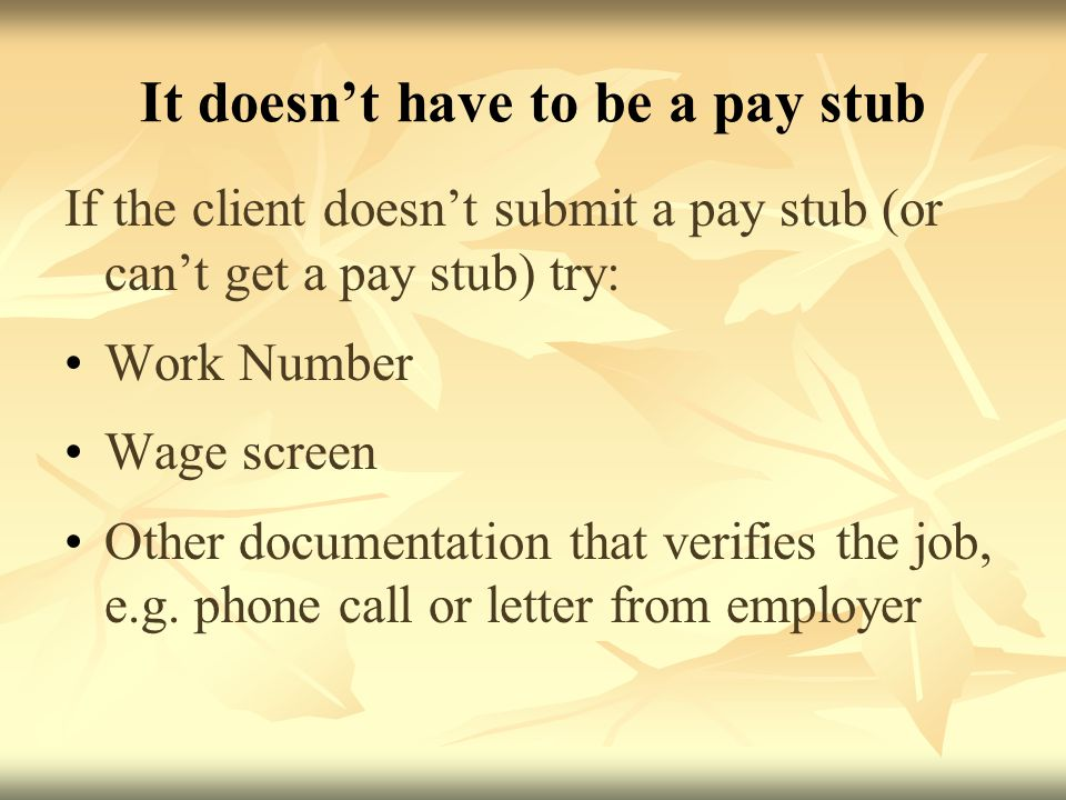 It doesn't have to be a pay stub If the client doesn't submit a pay stub (or can't get a pay stub) try: Work Number Wage screen Other documentation that verifies the job, e.g.