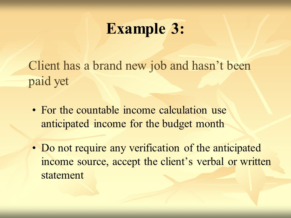 Example 3: Client has a brand new job and hasn't been paid yet For the countable income calculation use anticipated income for the budget month Do not require any verification of the anticipated income source, accept the client's verbal or written statement
