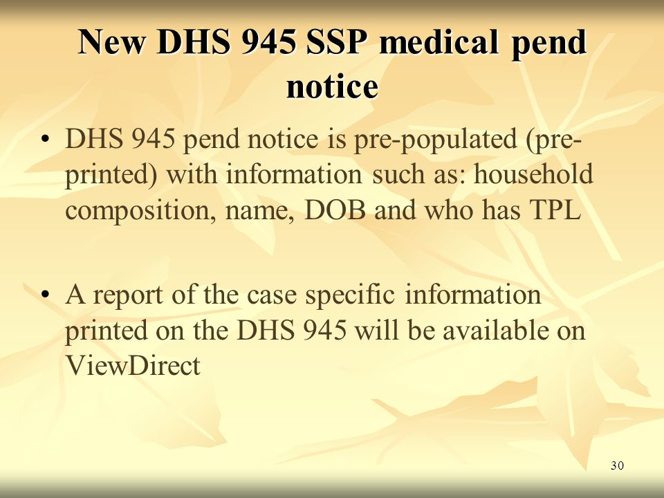 30 New DHS 945 SSP medical pend notice DHS 945 pend notice is pre-populated (pre- printed) with information such as: household composition, name, DOB and who has TPL A report of the case specific information printed on the DHS 945 will be available on ViewDirect