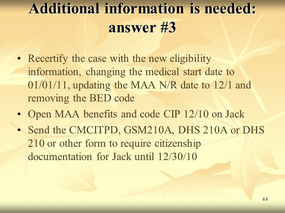 44 Additional information is needed: answer #3 Recertify the case with the new eligibility information, changing the medical start date to 01/01/11, updating the MAA N/R date to 12/1 and removing the BED code Open MAA benefits and code CIP 12/10 on Jack Send the CMCITPD, GSM210A, DHS 210A or DHS 210 or other form to require citizenship documentation for Jack until 12/30/10