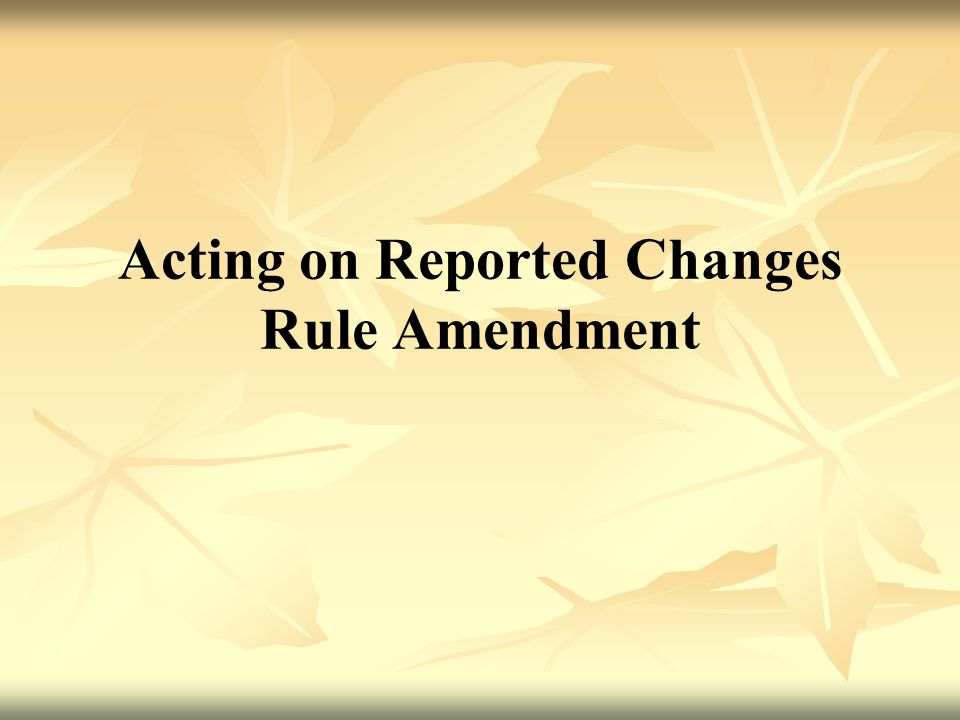 Acting on Reported Changes Rule Amendment