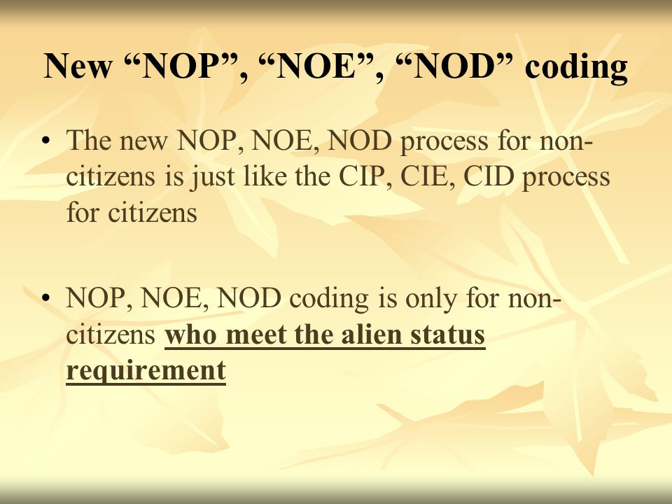 New NOP , NOE , NOD coding The new NOP, NOE, NOD process for non- citizens is just like the CIP, CIE, CID process for citizens NOP, NOE, NOD coding is only for non- citizens who meet the alien status requirement