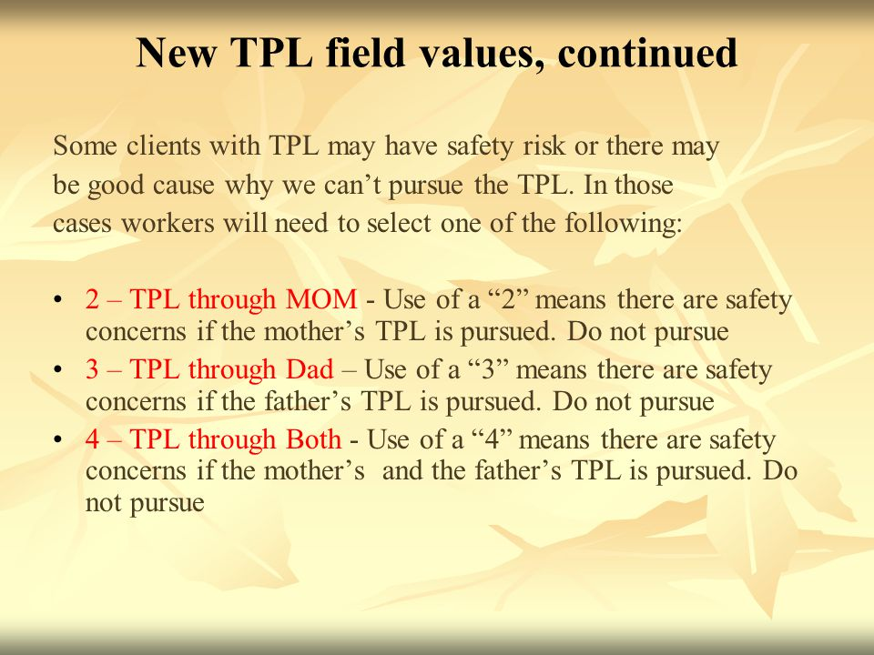 New TPL field values, continued Some clients with TPL may have safety risk or there may be good cause why we can't pursue the TPL.