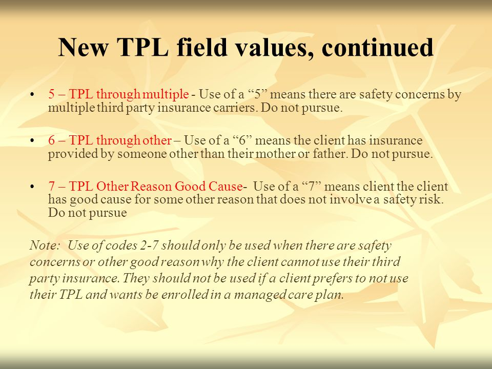 New TPL field values, continued 5 – TPL through multiple - Use of a 5 means there are safety concerns by multiple third party insurance carriers.