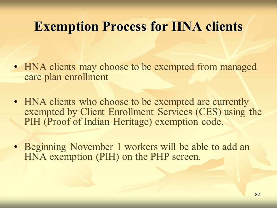 Exemption Process for HNA clients HNA clients may choose to be exempted from managed care plan enrollment HNA clients who choose to be exempted are currently exempted by Client Enrollment Services (CES) using the PIH (Proof of Indian Heritage) exemption code.