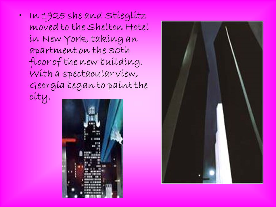 In 1925 she and Stieglitz moved to the Shelton Hotel in New York, taking an apartment on the 30th floor of the new building.
