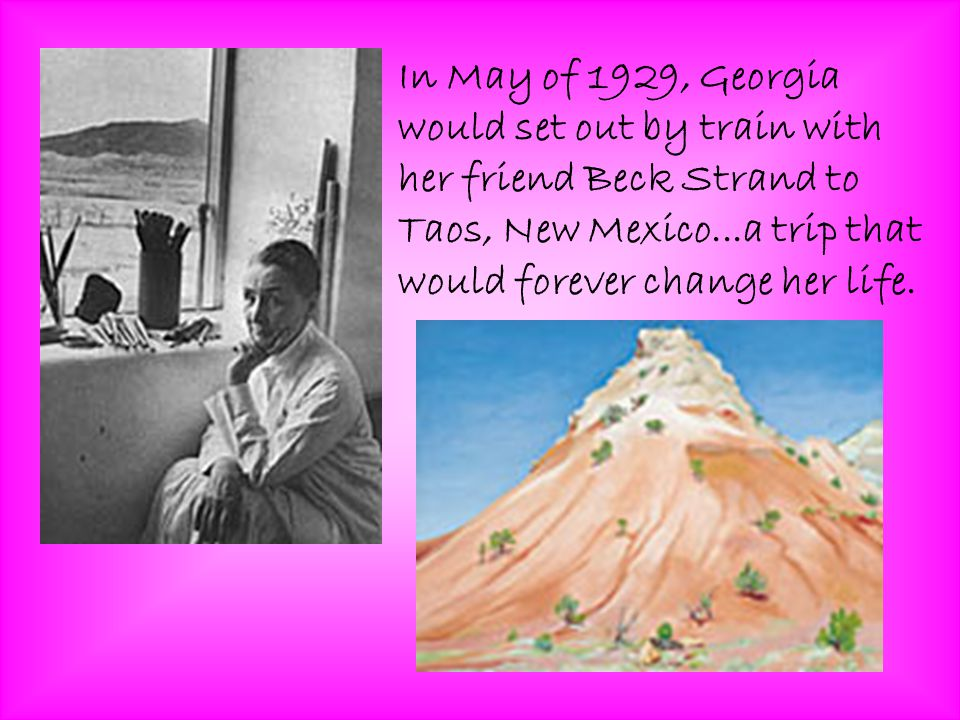 In May of 1929, Georgia would set out by train with her friend Beck Strand to Taos, New Mexico...a trip that would forever change her life.