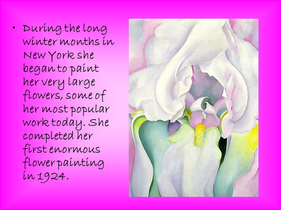 During the long winter months in New York she began to paint her very large flowers, some of her most popular work today.