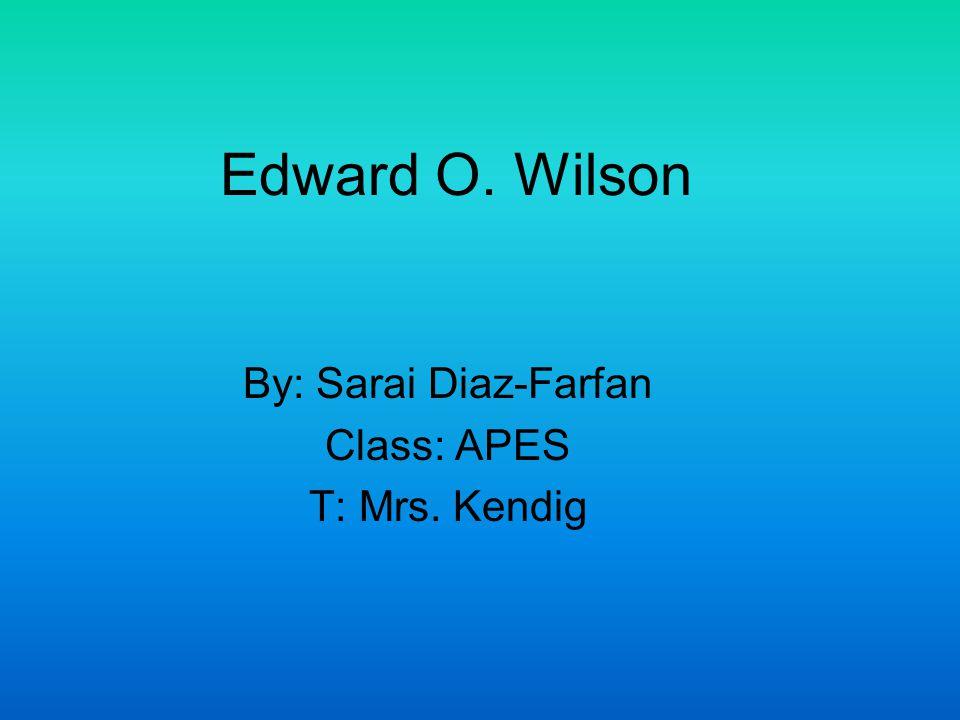 Edward O. Wilson By: Sarai Diaz-Farfan Class: APES T: Mrs. Kendig