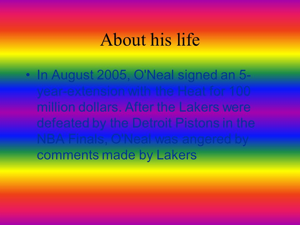 About his life In August 2005, O Neal signed an 5- year-extension with the Heat for 100 million dollars.
