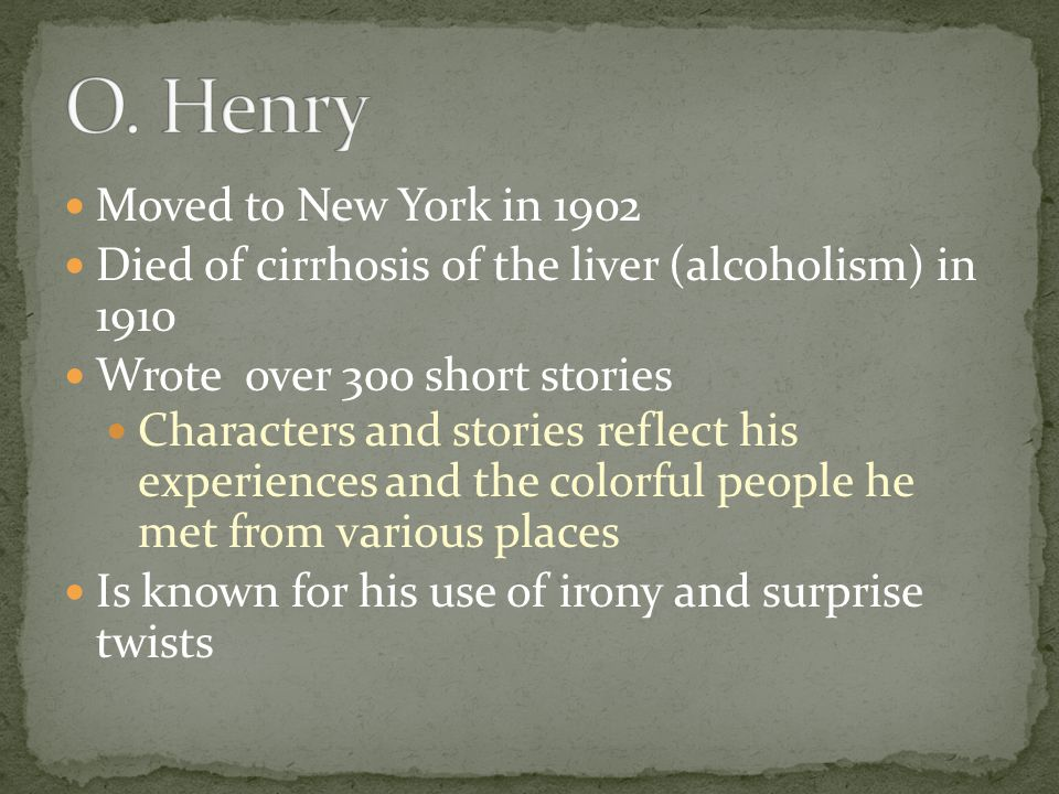 Moved to New York in 1902 Died of cirrhosis of the liver (alcoholism) in 1910 Wrote over 300 short stories Characters and stories reflect his experien
