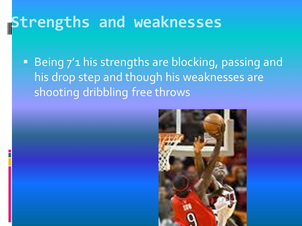 Strengths and weaknesses  Being 7'1 his strengths are blocking, passing and his drop step and though his weaknesses are shooting dribbling free throws