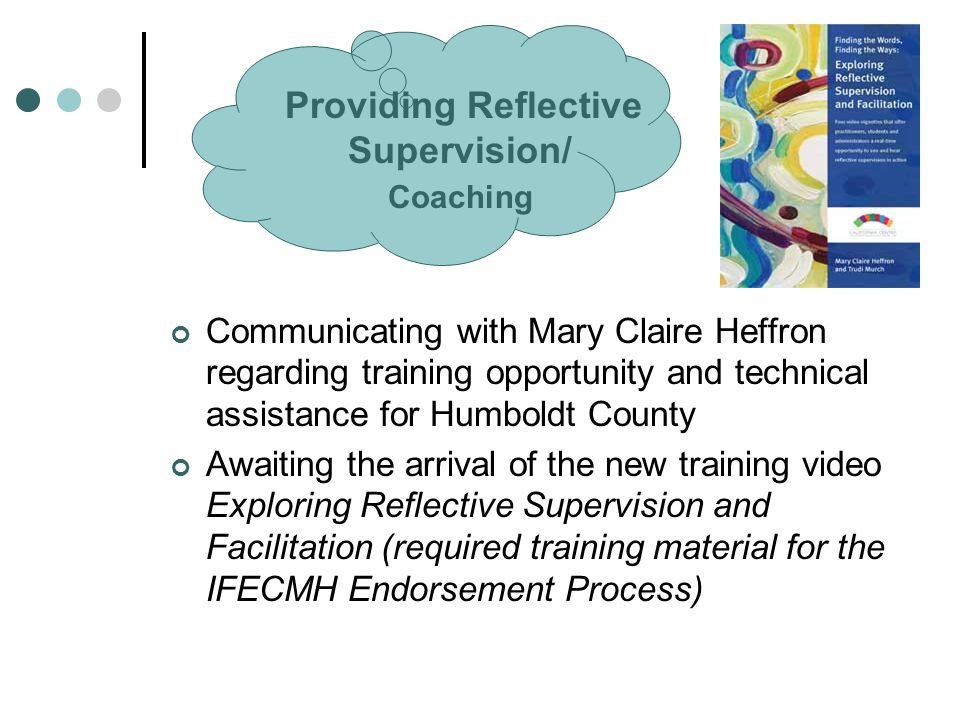Providing Reflective Supervision/ Coaching Communicating with Mary Claire Heffron regarding training opportunity and technical assistance for Humboldt County Awaiting the arrival of the new training video Exploring Reflective Supervision and Facilitation (required training material for the IFECMH Endorsement Process)