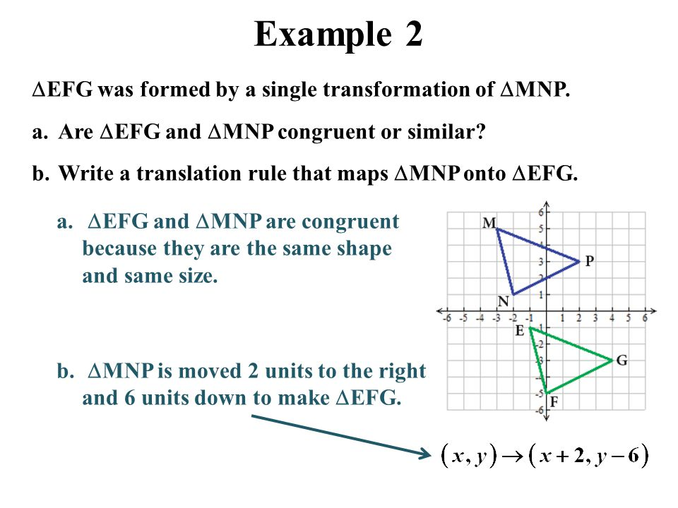 Example 2  EFG was formed by a single transformation of  MNP. a.Are  EFG and  MNP congruent or similar? b.Write a translation rule that maps  MNP