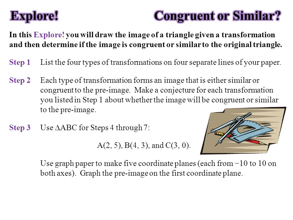 In this Explore! you will draw the image of a triangle given a transformation and then determine if the image is congruent or similar to the original