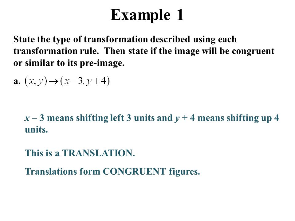 Example 1 State the type of transformation described using each transformation rule. Then state if the image will be congruent or similar to its pre-i