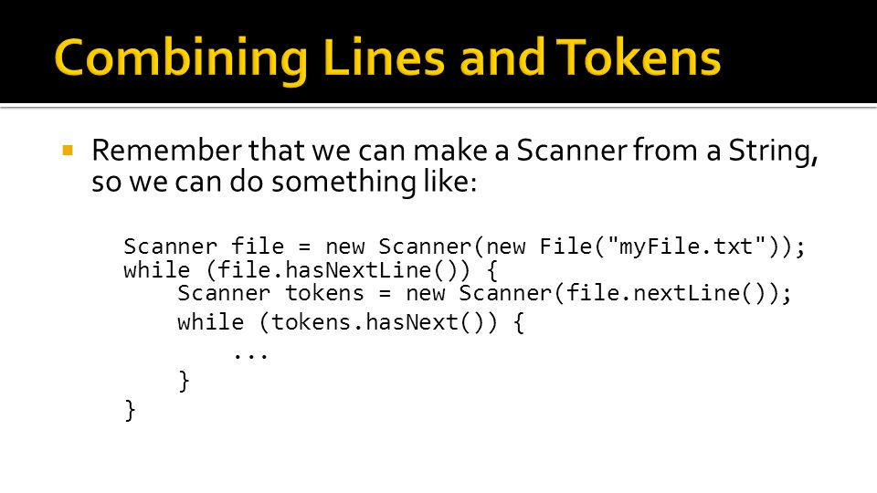  Remember that we can make a Scanner from a String, so we can do something like: Scanner file = new Scanner(new File(