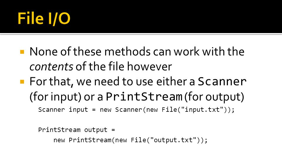  None of these methods can work with the contents of the file however  For that, we need to use either a Scanner (for input) or a PrintStream (for o