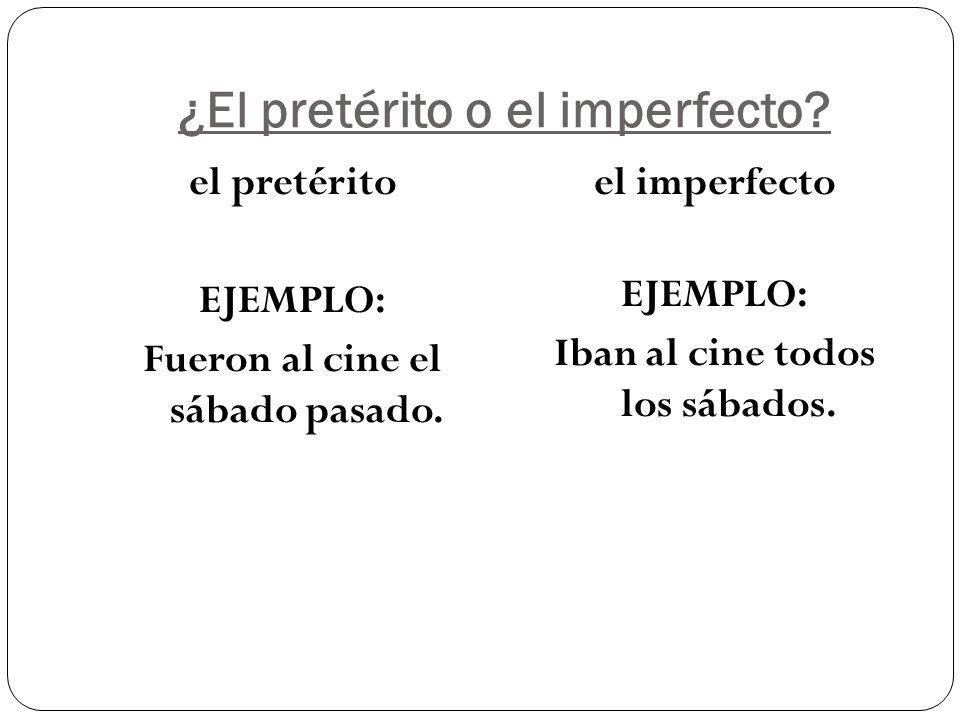 ¿El pretérito o el imperfecto. el pretérito EJEMPLO: Fueron al cine el sábado pasado.