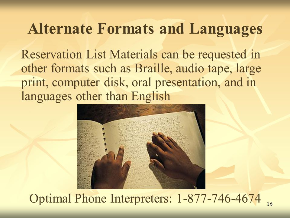 16 Alternate Formats and Languages Reservation List Materials can be requested in other formats such as Braille, audio tape, large print, computer disk, oral presentation, and in languages other than English Optimal Phone Interpreters: 1-877-746-4674