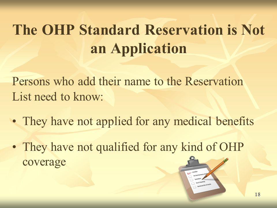 18 The OHP Standard Reservation is Not an Application Persons who add their name to the Reservation List need to know: They have not applied for any medical benefits They have not qualified for any kind of OHP coverage