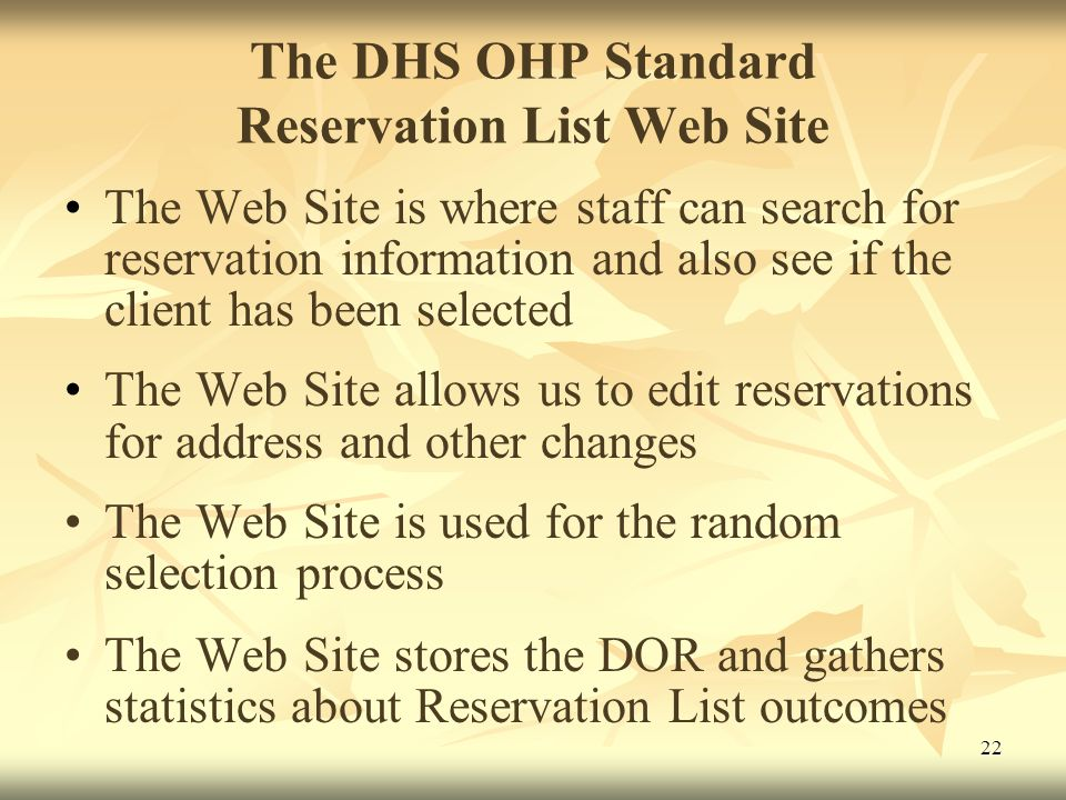 22 The DHS OHP Standard Reservation List Web Site The Web Site is where staff can search for reservation information and also see if the client has been selected The Web Site allows us to edit reservations for address and other changes The Web Site is used for the random selection process The Web Site stores the DOR and gathers statistics about Reservation List outcomes