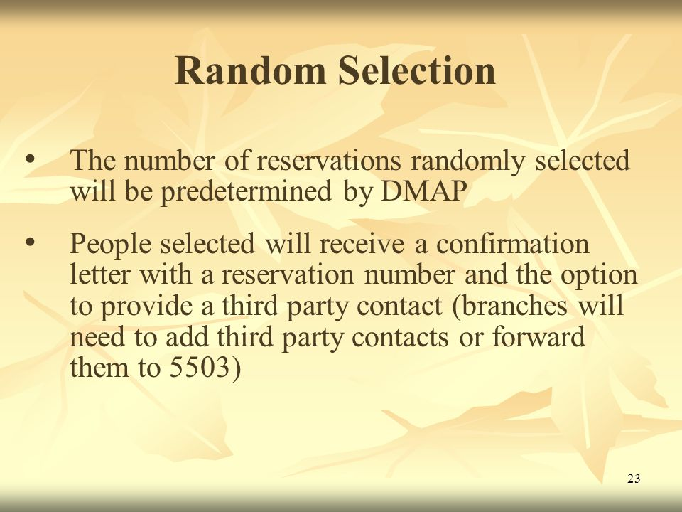 23 Random Selection The number of reservations randomly selected will be predetermined by DMAP People selected will receive a confirmation letter with a reservation number and the option to provide a third party contact (branches will need to add third party contacts or forward them to 5503)