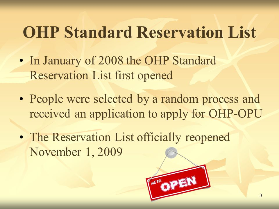 3 OHP Standard Reservation List In January of 2008 the OHP Standard Reservation List first opened People were selected by a random process and received an application to apply for OHP-OPU The Reservation List officially reopened November 1, 2009