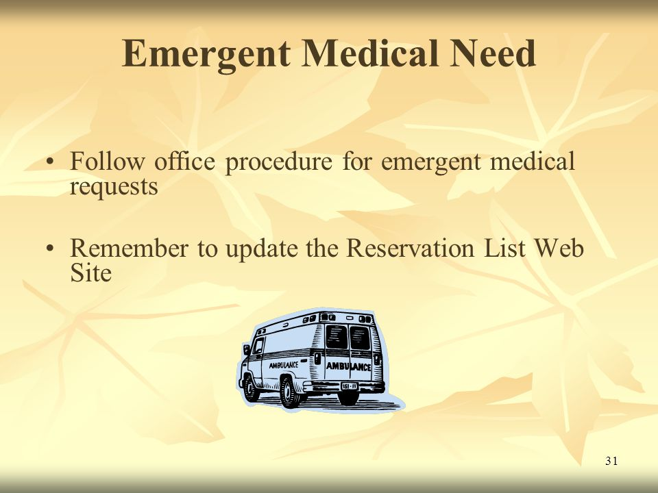 31 Emergent Medical Need Follow office procedure for emergent medical requests Remember to update the Reservation List Web Site