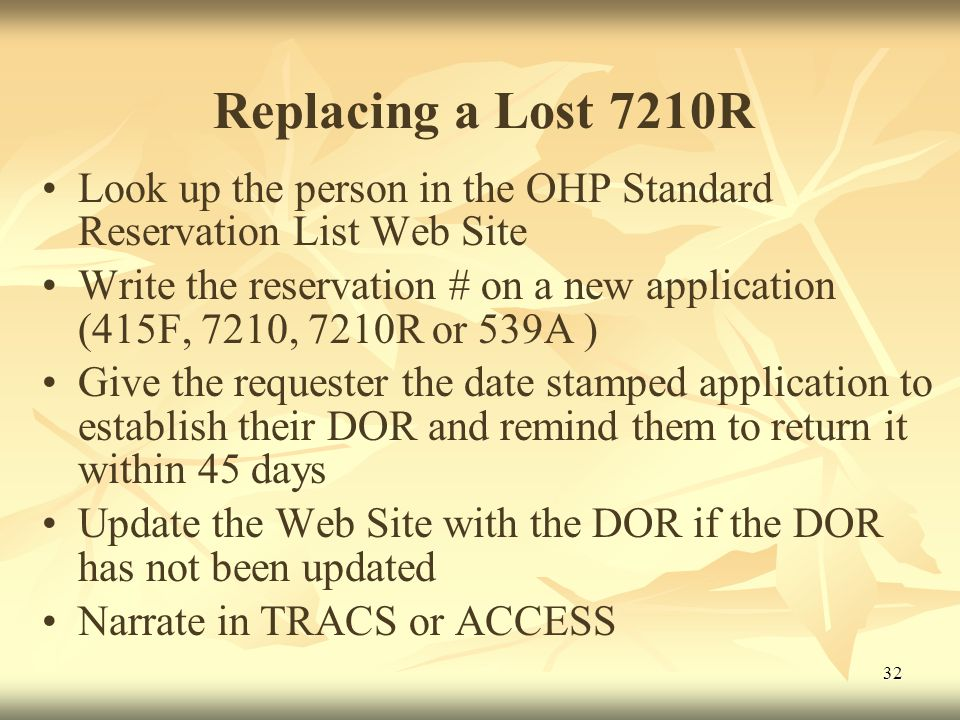 32 Replacing a Lost 7210R Look up the person in the OHP Standard Reservation List Web Site Write the reservation # on a new application (415F, 7210, 7210R or 539A ) Give the requester the date stamped application to establish their DOR and remind them to return it within 45 days Update the Web Site with the DOR if the DOR has not been updated Narrate in TRACS or ACCESS