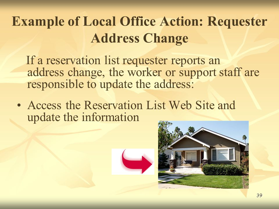 39 Example of Local Office Action: Requester Address Change If a reservation list requester reports an address change, the worker or support staff are responsible to update the address: Access the Reservation List Web Site and update the information