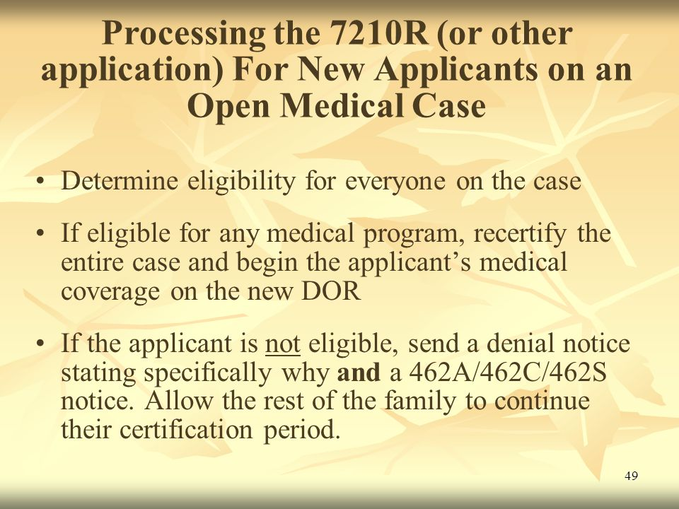 49 Processing the 7210R (or other application) For New Applicants on an Open Medical Case Determine eligibility for everyone on the case If eligible for any medical program, recertify the entire case and begin the applicant's medical coverage on the new DOR If the applicant is not eligible, send a denial notice stating specifically why and a 462A/462C/462S notice.
