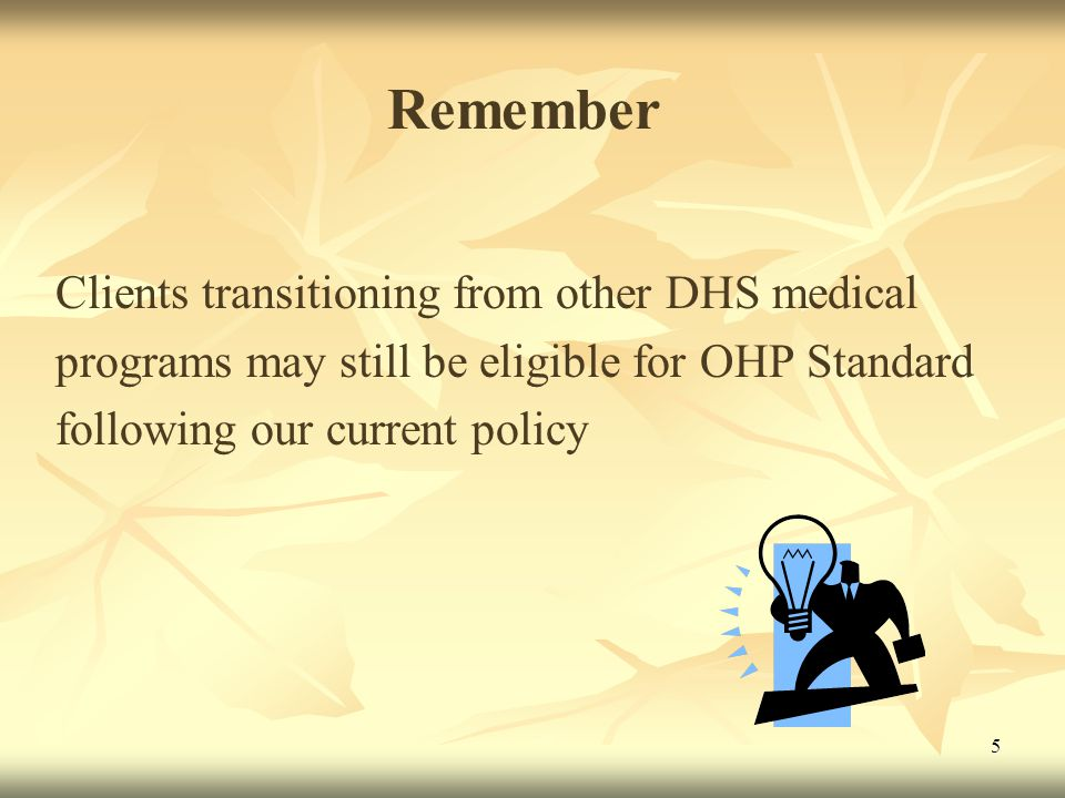 5 Remember Clients transitioning from other DHS medical programs may still be eligible for OHP Standard following our current policy