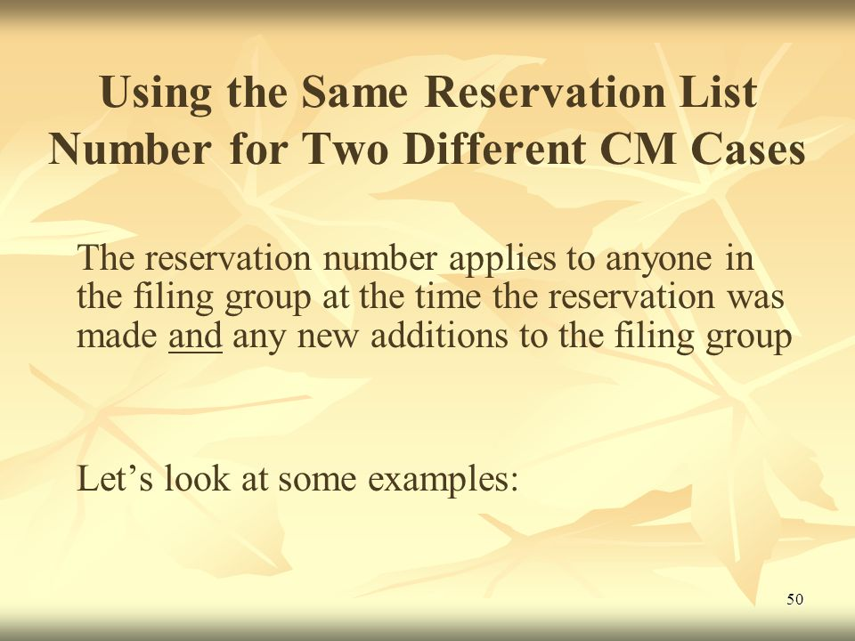 50 Using the Same Reservation List Number for Two Different CM Cases The reservation number applies to anyone in the filing group at the time the reservation was made and any new additions to the filing group Let's look at some examples: