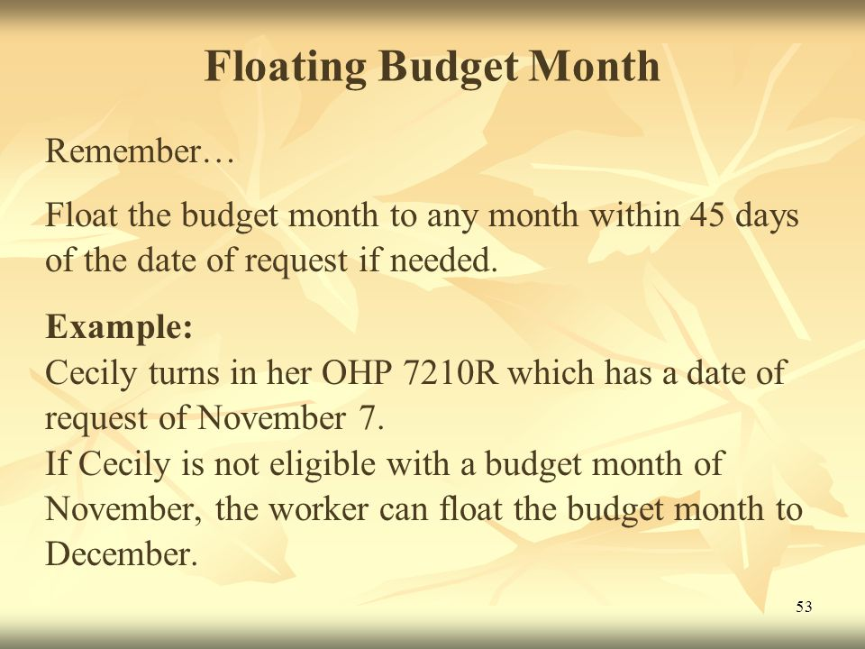 53 Floating Budget Month Remember… Float the budget month to any month within 45 days of the date of request if needed.