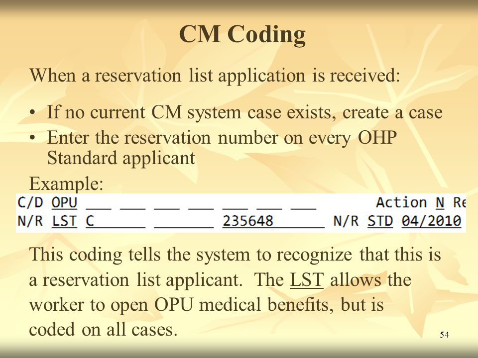 54 CM Coding When a reservation list application is received: If no current CM system case exists, create a case Enter the reservation number on every OHP Standard applicant Example: This coding tells the system to recognize that this is a reservation list applicant.