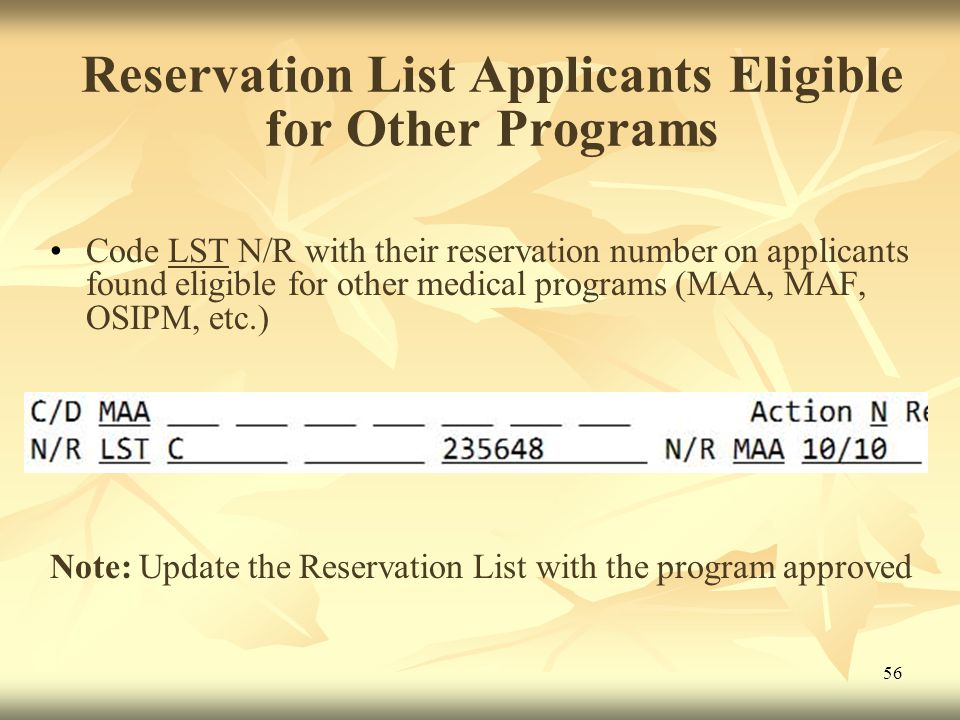 56 Reservation List Applicants Eligible for Other Programs Code LST N/R with their reservation number on applicants found eligible for other medical programs (MAA, MAF, OSIPM, etc.) Note: Update the Reservation List with the program approved