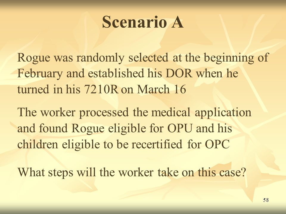 58 Scenario A Rogue was randomly selected at the beginning of February and established his DOR when he turned in his 7210R on March 16 The worker processed the medical application and found Rogue eligible for OPU and his children eligible to be recertified for OPC What steps will the worker take on this case