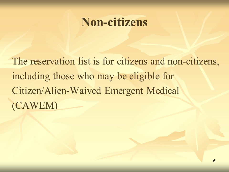 6 Non-citizens The reservation list is for citizens and non-citizens, including those who may be eligible for Citizen/Alien-Waived Emergent Medical (CAWEM)