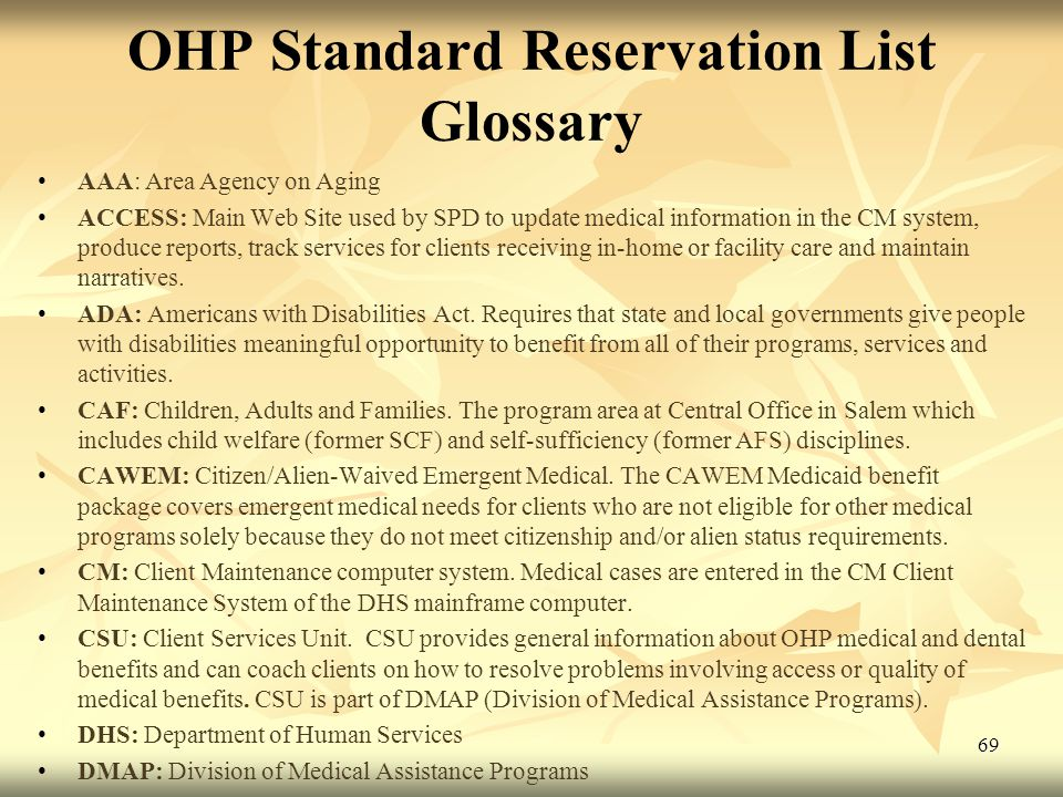 69 OHP Standard Reservation List Glossary AAA: Area Agency on Aging ACCESS: Main Web Site used by SPD to update medical information in the CM system, produce reports, track services for clients receiving in-home or facility care and maintain narratives.